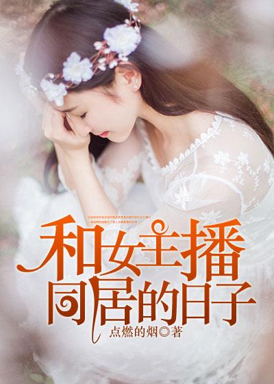 和女主播同居的日子_点燃的烟_的小说_凌云文学网
